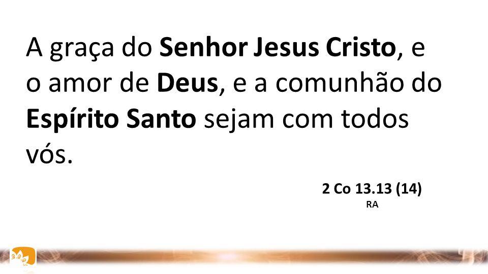 A graça do Senhor Jesus Cristo, e o amor de Deus, e a comunhão do Espírito Santo sejam com todos vós.