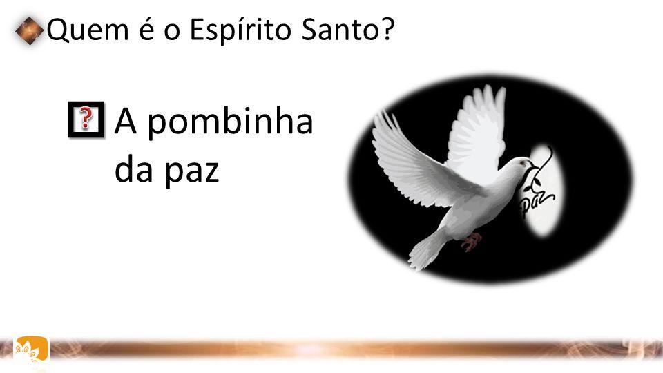  A pombinha da paz Quem é o Espírito Santo