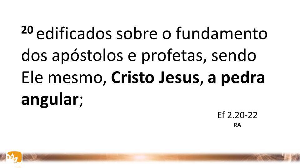 20 edificados sobre o fundamento dos apóstolos e profetas, sendo Ele mesmo, Cristo Jesus, a pedra angular;