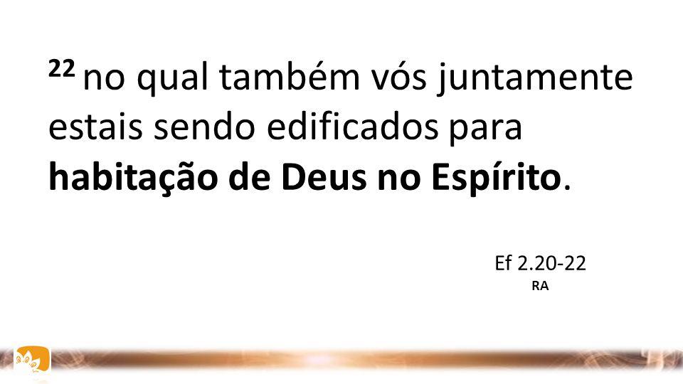 22 no qual também vós juntamente estais sendo edificados para habitação de Deus no Espírito.