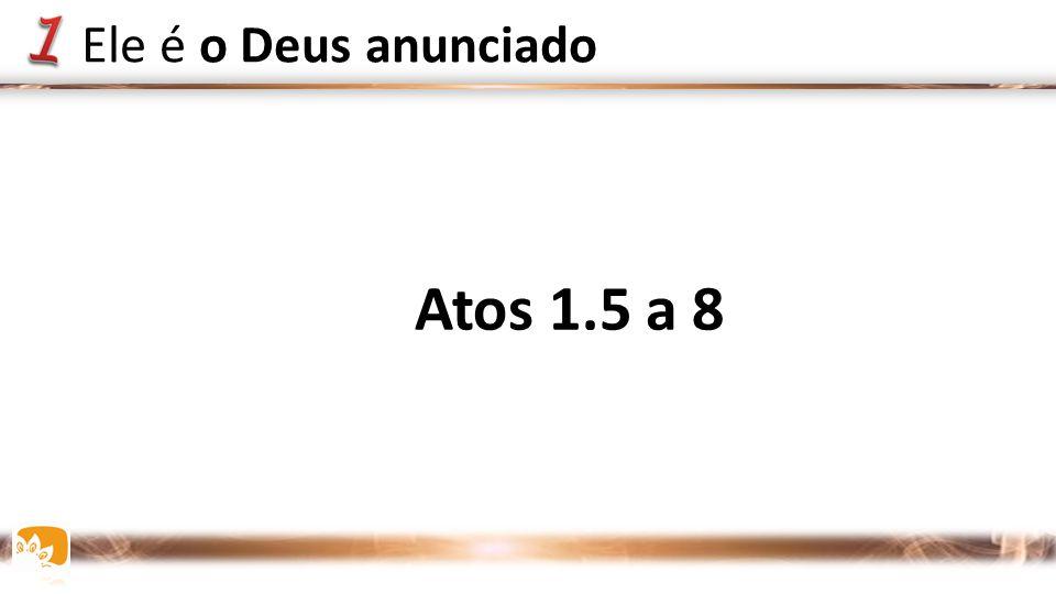Ele é o Deus anunciado Atos 1.5 a 8