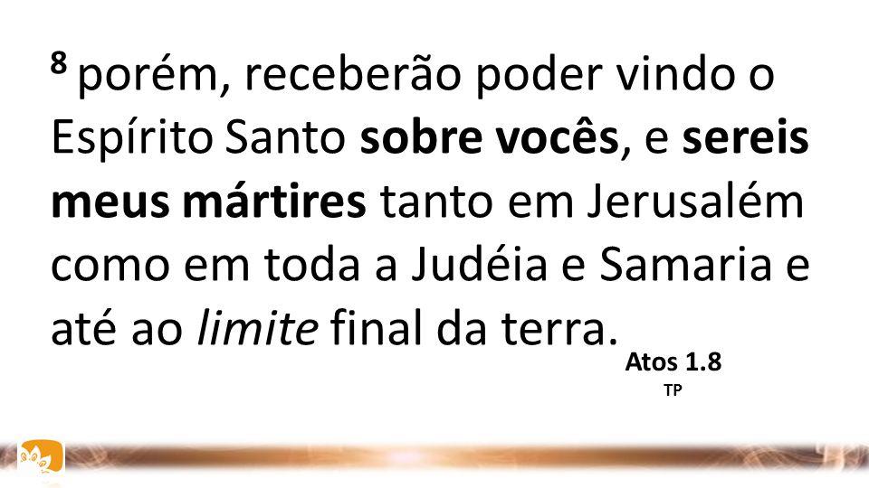 8 porém, receberão poder vindo o Espírito Santo sobre vocês, e sereis meus mártires tanto em Jerusalém como em toda a Judéia e Samaria e até ao limite final da terra.