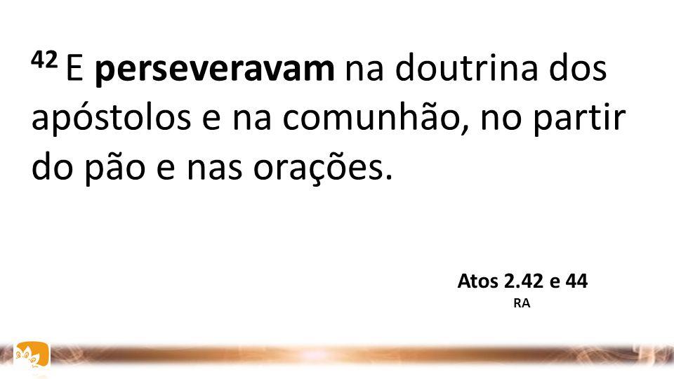 42 E perseveravam na doutrina dos apóstolos e na comunhão, no partir do pão e nas orações.