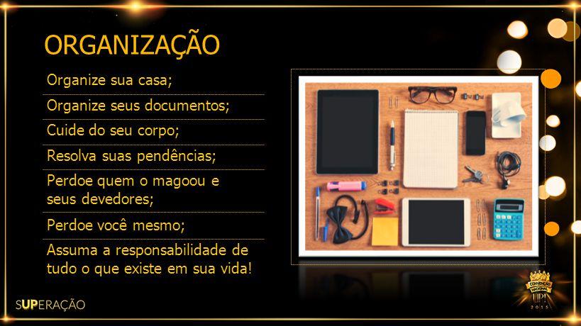 ORGANIZAÇÃO Organize sua casa; Organize seus documentos;