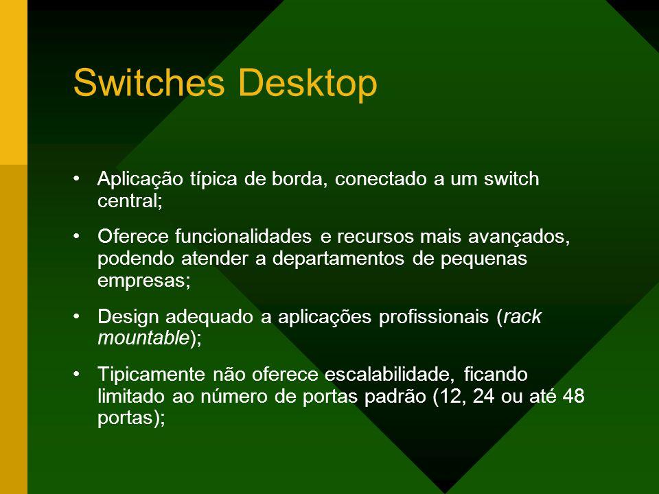 Switches Desktop Aplicação típica de borda, conectado a um switch central;
