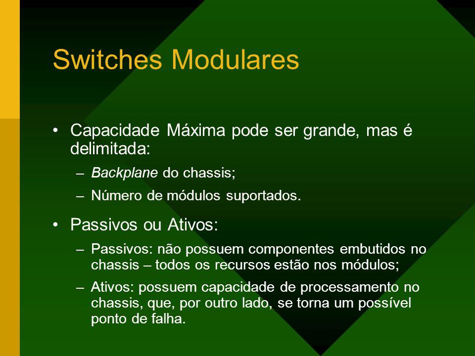 Switches Modulares Capacidade Máxima pode ser grande, mas é delimitada: Backplane do chassis; Número de módulos suportados.