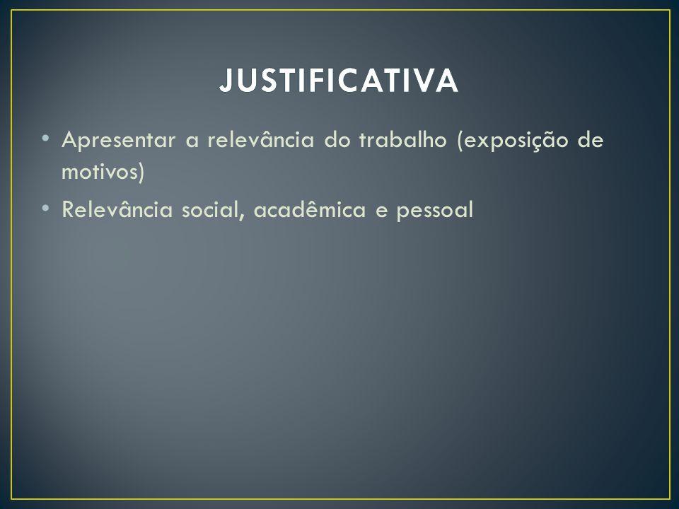 JUSTIFICATIVA Apresentar a relevância do trabalho (exposição de motivos) Relevância social, acadêmica e pessoal.