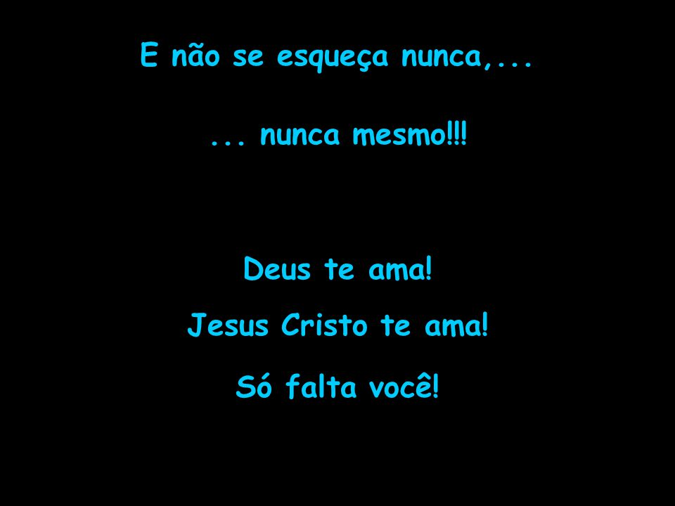 E não se esqueça nunca,... ... nunca mesmo!!! Deus te ama! Jesus Cristo te ama! Só falta você!