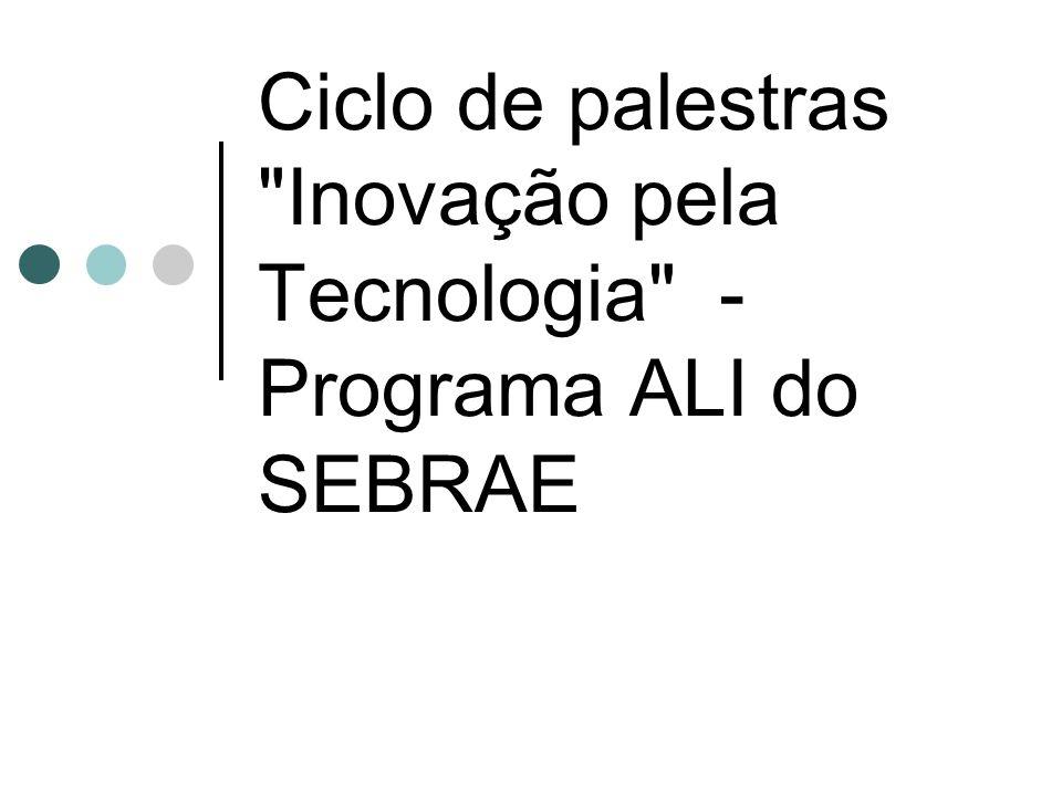 Ciclo de palestras Inovação pela Tecnologia - Programa ALI do SEBRAE