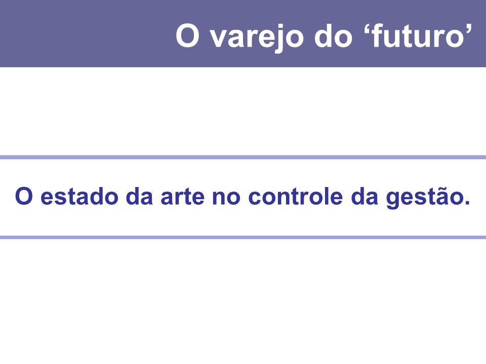O varejo do 'futuro' O estado da arte no controle da gestão.