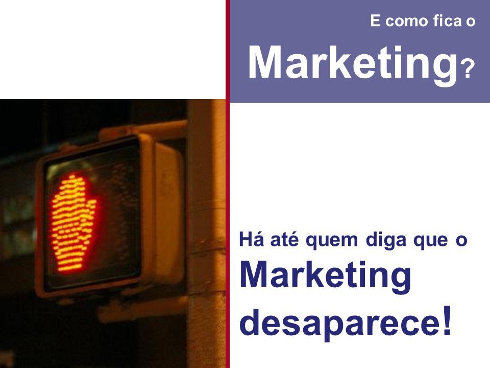 E como fica o Marketing Há até quem diga que o Marketing desaparece!