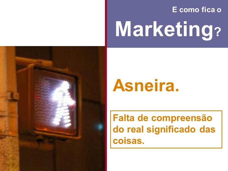 E como fica o Marketing Asneira. Falta de compreensão do real significado das coisas.