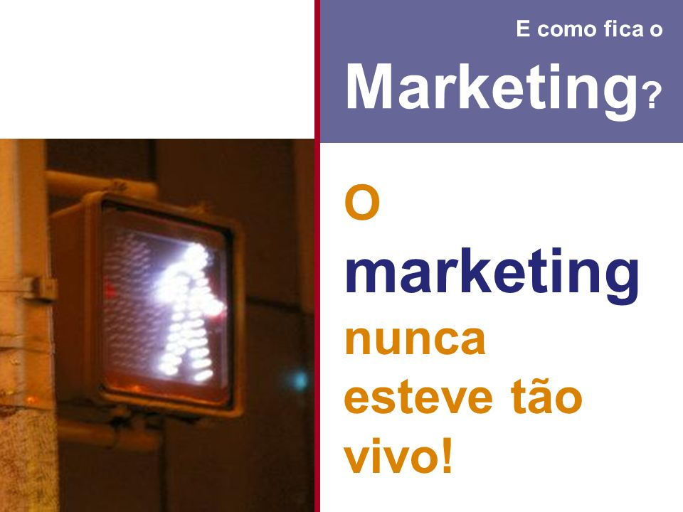 E como fica o Marketing O marketing nunca esteve tão vivo!