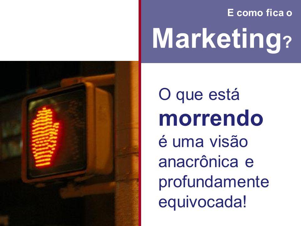 E como fica o Marketing O que está morrendo é uma visão anacrônica e profundamente equivocada!