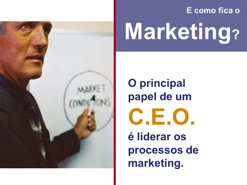 E como fica o Marketing O principal papel de um C.E.O. é liderar os processos de marketing.