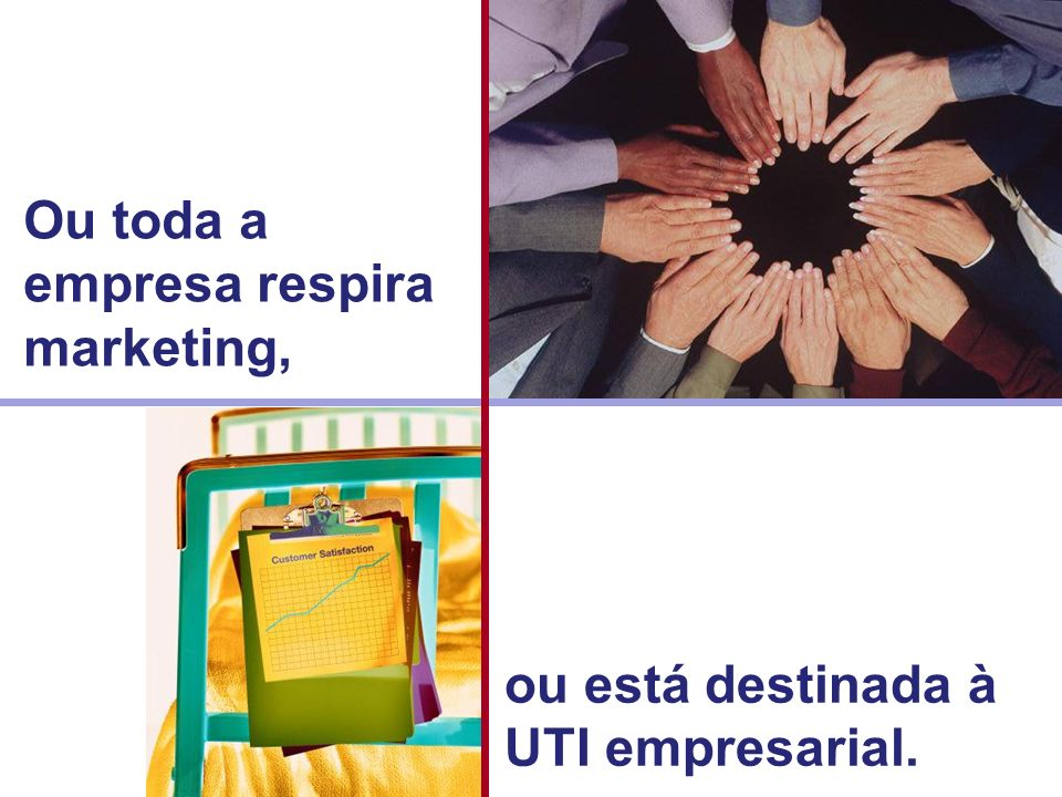 Ou toda a empresa respira marketing,