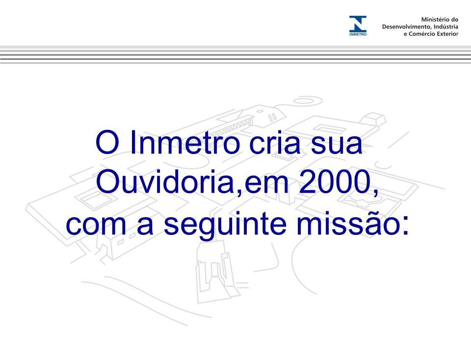 O Inmetro cria sua Ouvidoria,em 2000, com a seguinte missão: