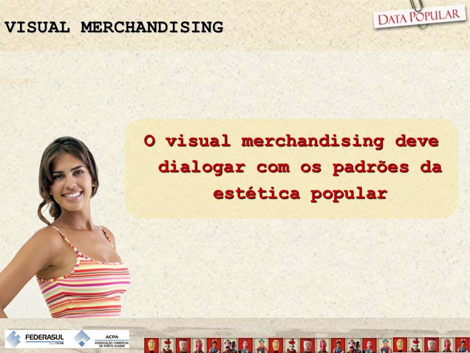 VISUAL MERCHANDISING O visual merchandising deve dialogar com os padrões da estética popular