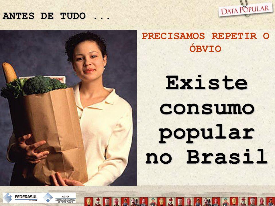 PRECISAMOS REPETIR O ÓBVIO Existe consumo popular no Brasil
