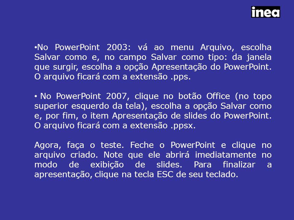 No PowerPoint 2003: vá ao menu Arquivo, escolha Salvar como e, no campo Salvar como tipo: da janela que surgir, escolha a opção Apresentação do PowerPoint. O arquivo ficará com a extensão .pps.