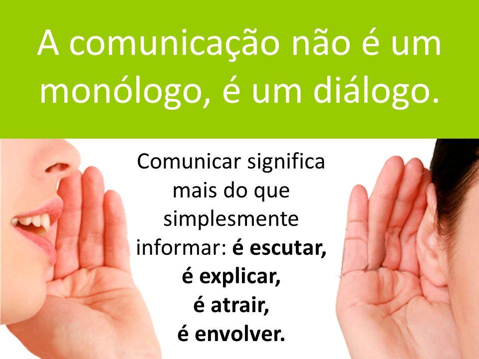 A comunicação não é um monólogo, é um diálogo.