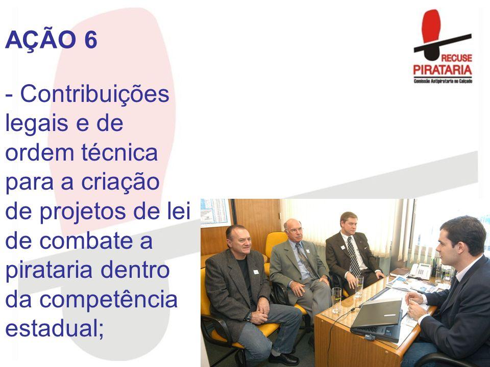 AÇÃO 6 Contribuições legais e de ordem técnica para a criação de projetos de lei de combate a pirataria dentro da competência estadual;