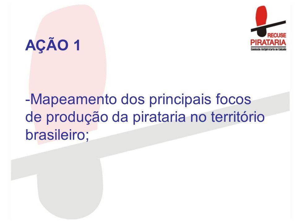 AÇÃO 1 Mapeamento dos principais focos de produção da pirataria no território brasileiro;