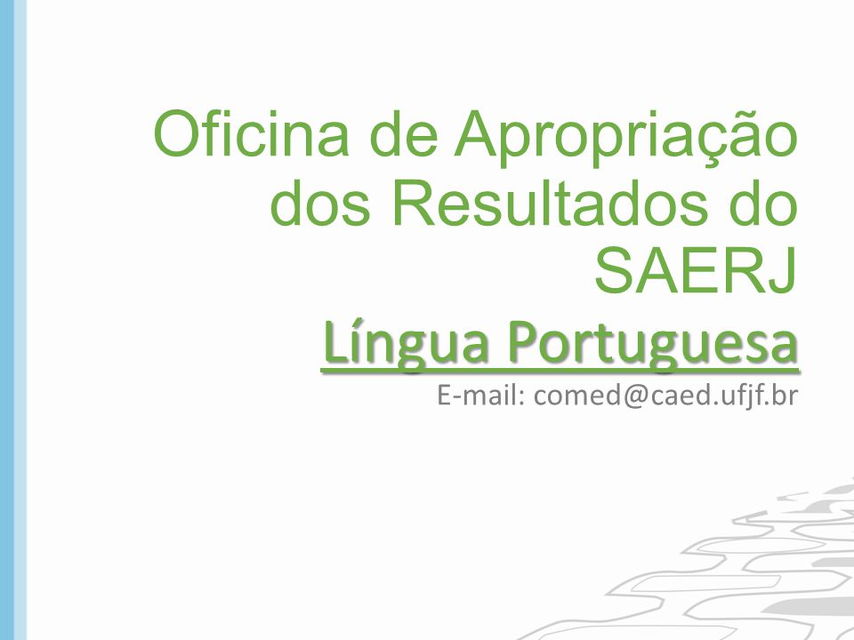 Oficina de Apropriação dos Resultados do SAERJ Língua Portuguesa E-mail: comed@caed.ufjf.br
