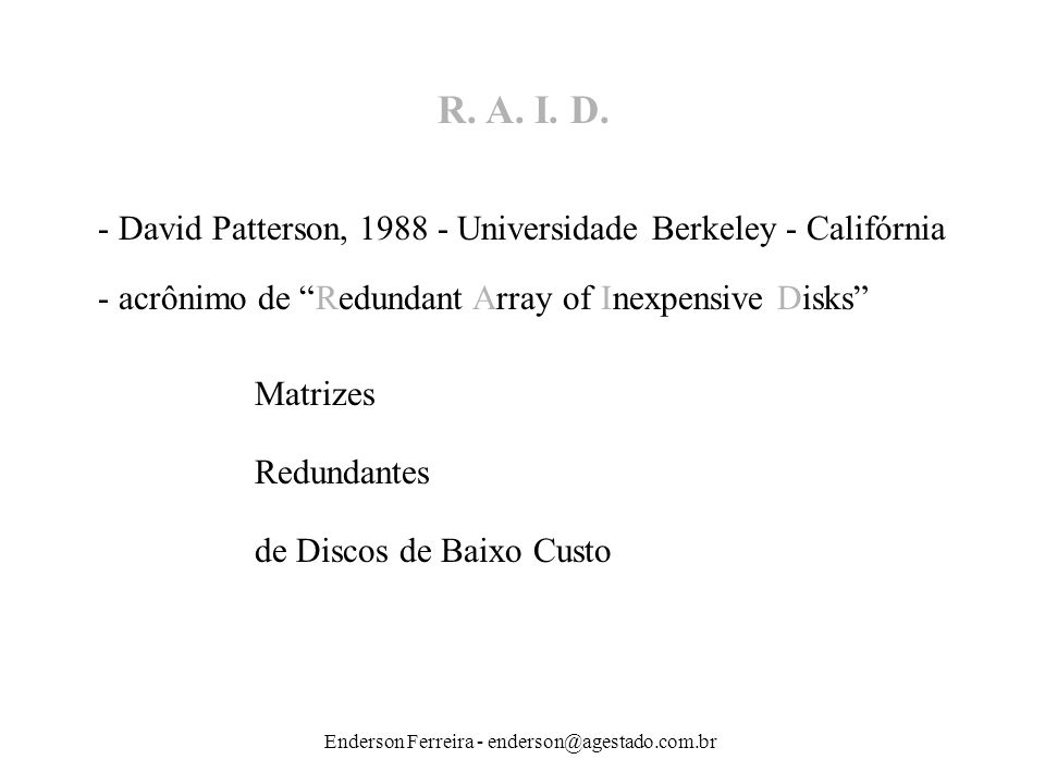 R. A. I. D. - David Patterson, 1988 - Universidade Berkeley - Califórnia. - acrônimo de Redundant Array of Inexpensive Disks