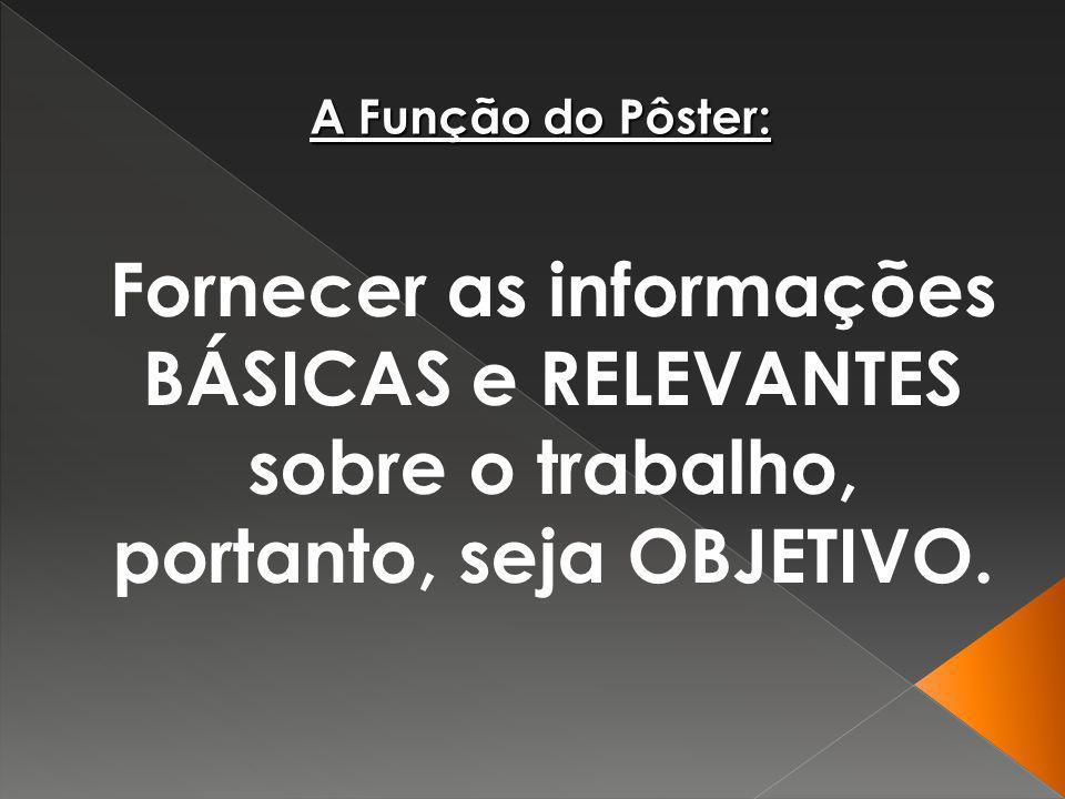 A Função do Pôster:Fornecer as informações BÁSICAS e RELEVANTES sobre o trabalho, portanto, seja OBJETIVO.