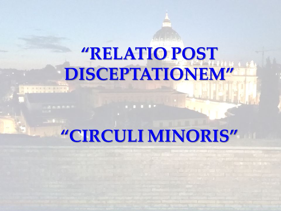 RELATIO POST DISCEPTATIONEM CIRCULI MINORIS
