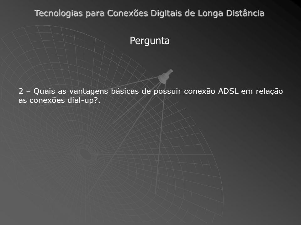Pergunta 2 – Quais as vantagens básicas de possuir conexão ADSL em relação as conexões dial-up .