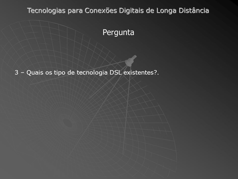 Pergunta 3 – Quais os tipo de tecnologia DSL existentes .