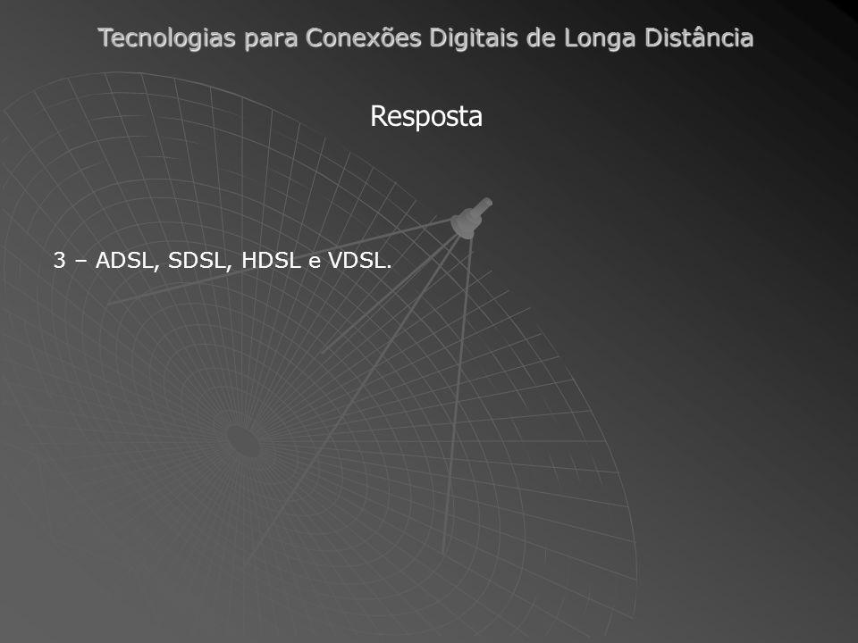 Resposta 3 – ADSL, SDSL, HDSL e VDSL.