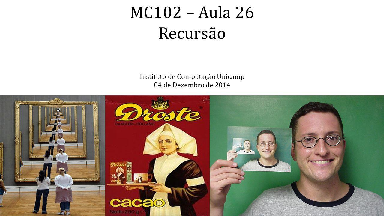 MC102 – Aula 26 Recursão Instituto de Computação Unicamp 04 de Dezembro de 2014