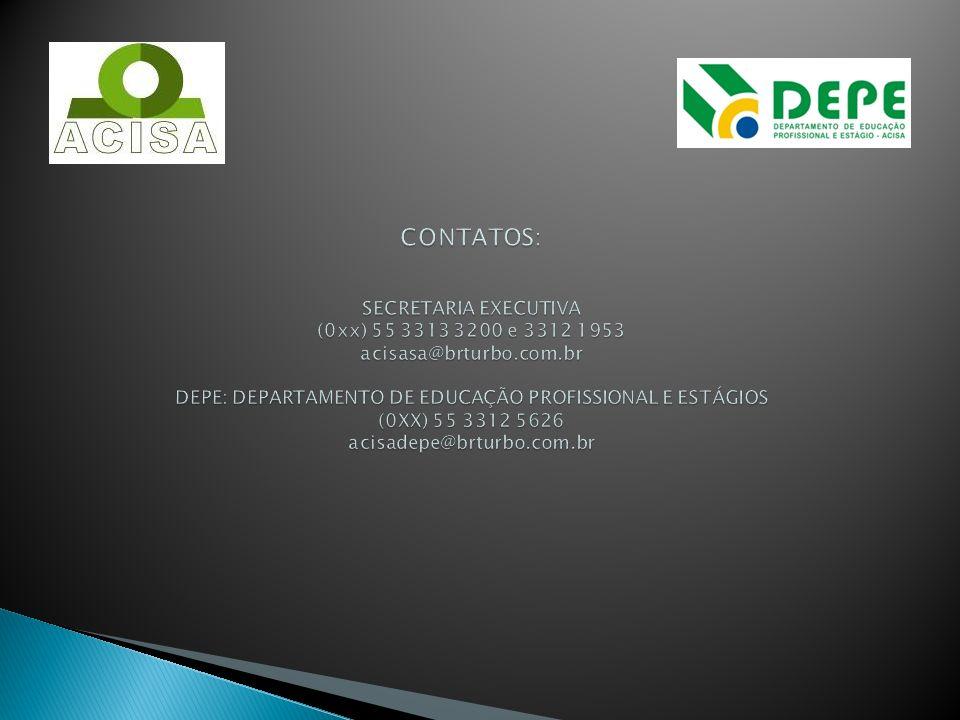CONTATOS: SECRETARIA EXECUTIVA (0xx) 55 3313 3200 e 3312 1953 acisasa@brturbo.com.br DEPE: DEPARTAMENTO DE EDUCAÇÃO PROFISSIONAL E ESTÁGIOS (0XX) 55 3312 5626 acisadepe@brturbo.com.br