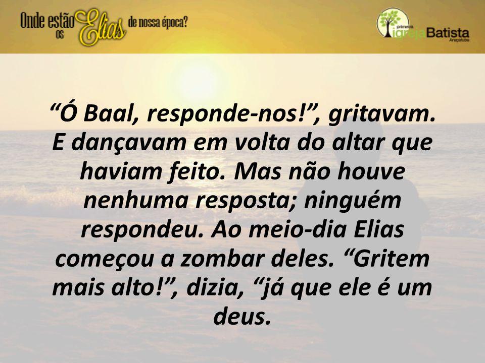 Ó Baal, responde-nos. , gritavam