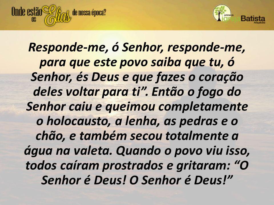 Responde-me, ó Senhor, responde-me, para que este povo saiba que tu, ó Senhor, és Deus e que fazes o coração deles voltar para ti .