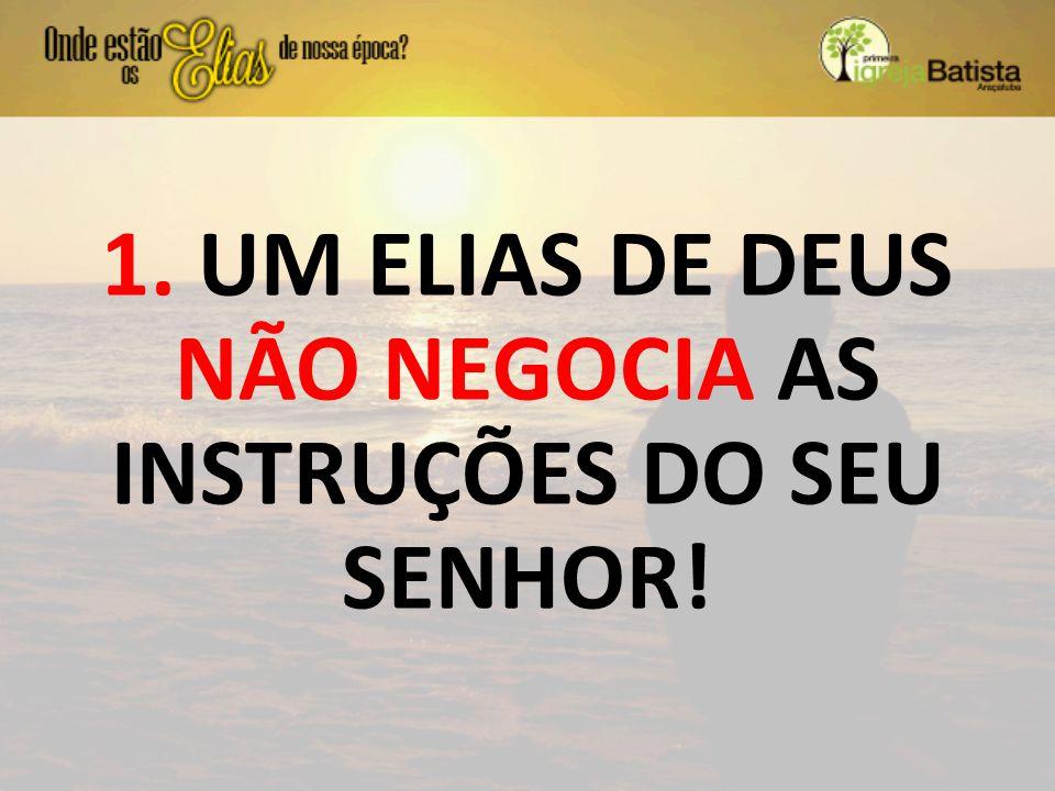 1. UM ELIAS DE DEUS NÃO NEGOCIA AS INSTRUÇÕES DO SEU SENHOR!
