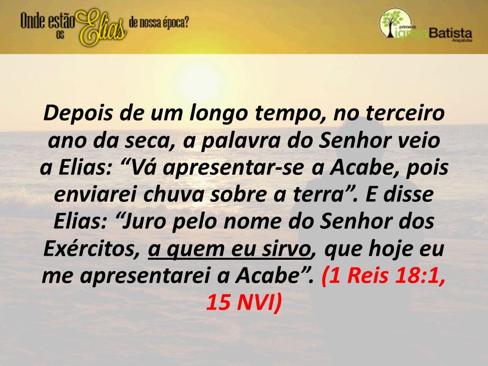 Depois de um longo tempo, no terceiro ano da seca, a palavra do Senhor veio a Elias: Vá apresentar-se a Acabe, pois enviarei chuva sobre a terra .