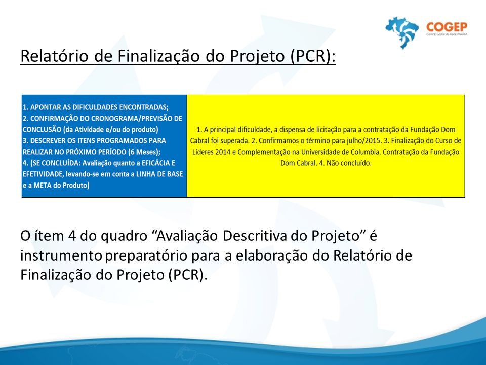 Relatório de Finalização do Projeto (PCR): O ítem 4 do quadro Avaliação Descritiva do Projeto é instrumento preparatório para a elaboração do Relatório de Finalização do Projeto (PCR).
