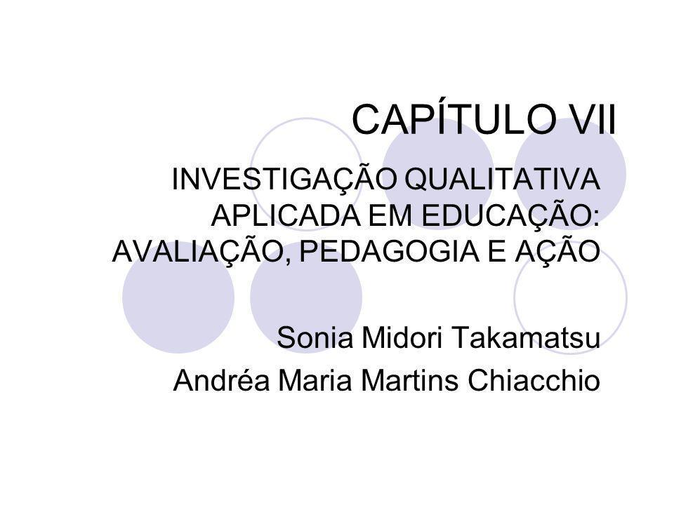 CAPÍTULO VII INVESTIGAÇÃO QUALITATIVA APLICADA EM EDUCAÇÃO: AVALIAÇÃO, PEDAGOGIA E AÇÃO. Sonia Midori Takamatsu.