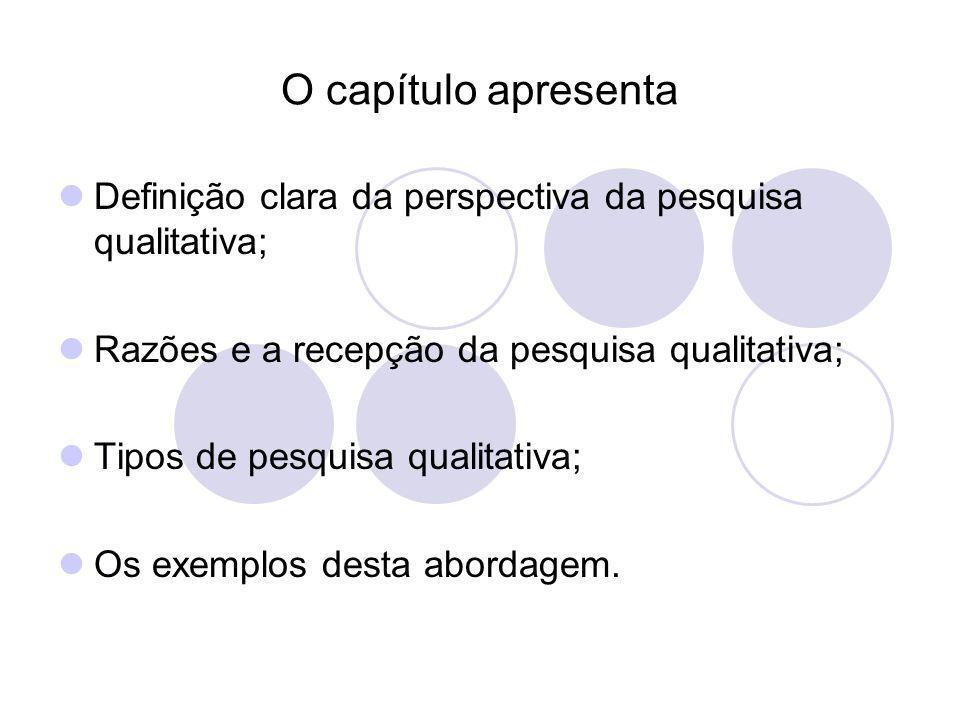 O capítulo apresenta Definição clara da perspectiva da pesquisa qualitativa; Razões e a recepção da pesquisa qualitativa;