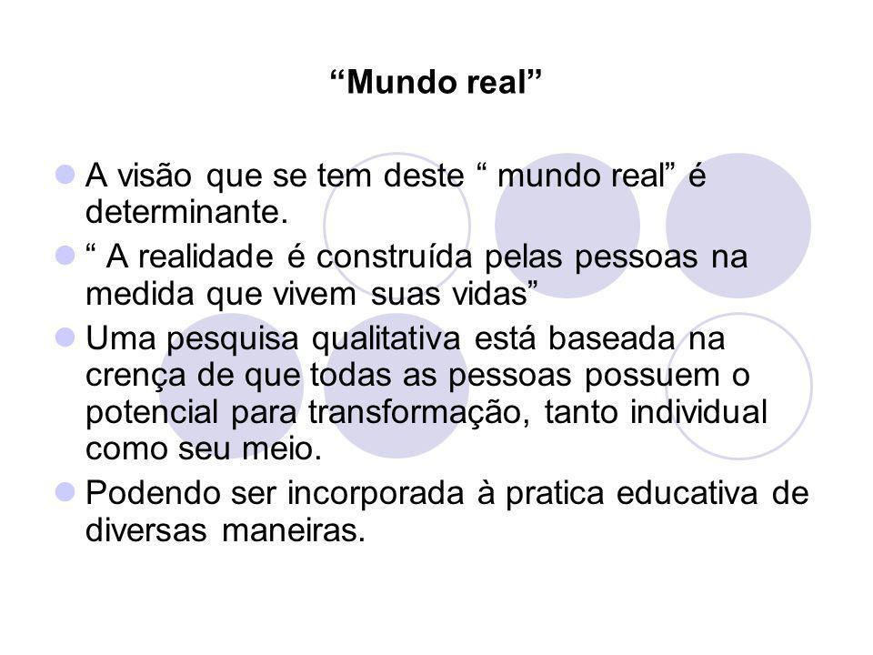 Mundo real A visão que se tem deste mundo real é determinante. A realidade é construída pelas pessoas na medida que vivem suas vidas