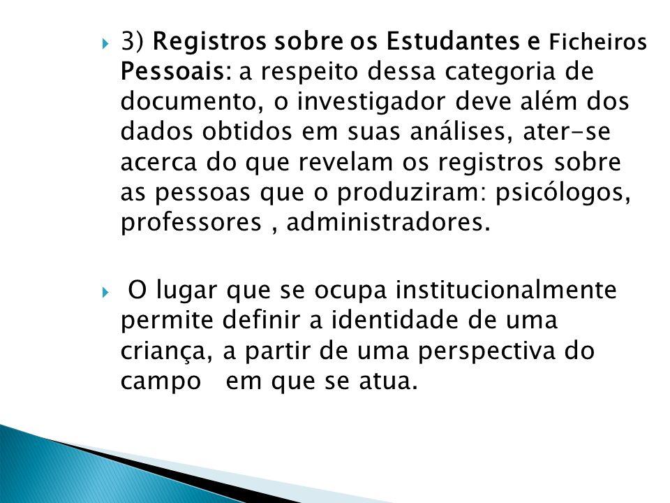 3) Registros sobre os Estudantes e Ficheiros Pessoais: a respeito dessa categoria de documento, o investigador deve além dos dados obtidos em suas análises, ater-se acerca do que revelam os registros sobre as pessoas que o produziram: psicólogos, professores , administradores.