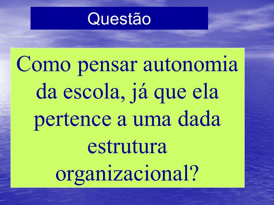 Questão Como pensar autonomia da escola, já que ela pertence a uma dada estrutura organizacional