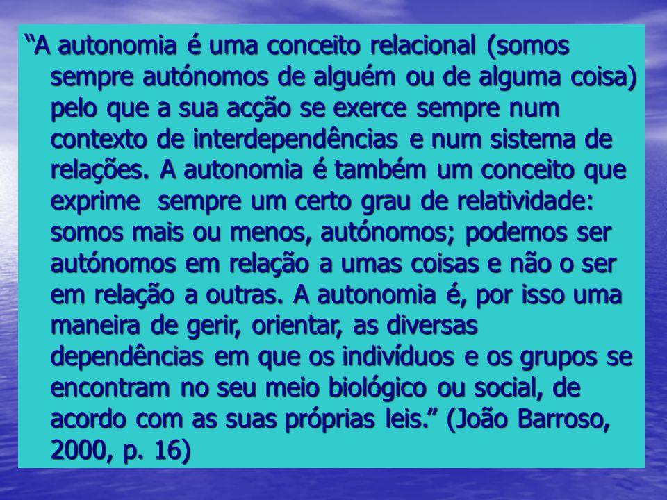 A autonomia é uma conceito relacional (somos sempre autónomos de alguém ou de alguma coisa) pelo que a sua acção se exerce sempre num contexto de interdependências e num sistema de relações.