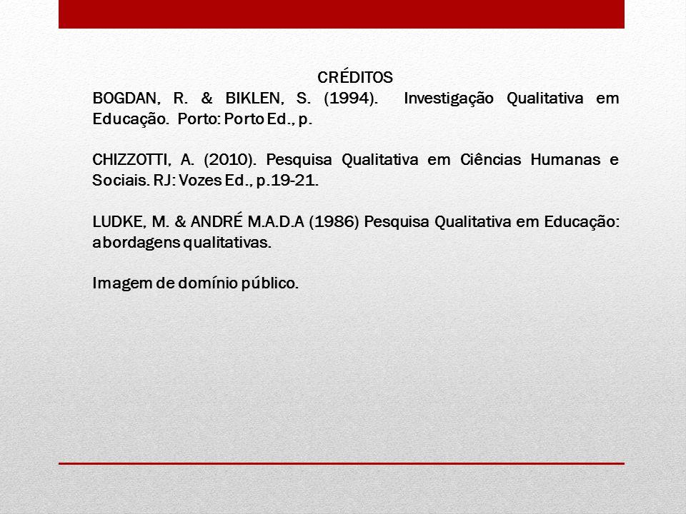 CRÉDITOS BOGDAN, R. & BIKLEN, S. (1994). Investigação Qualitativa em Educação. Porto: Porto Ed., p.