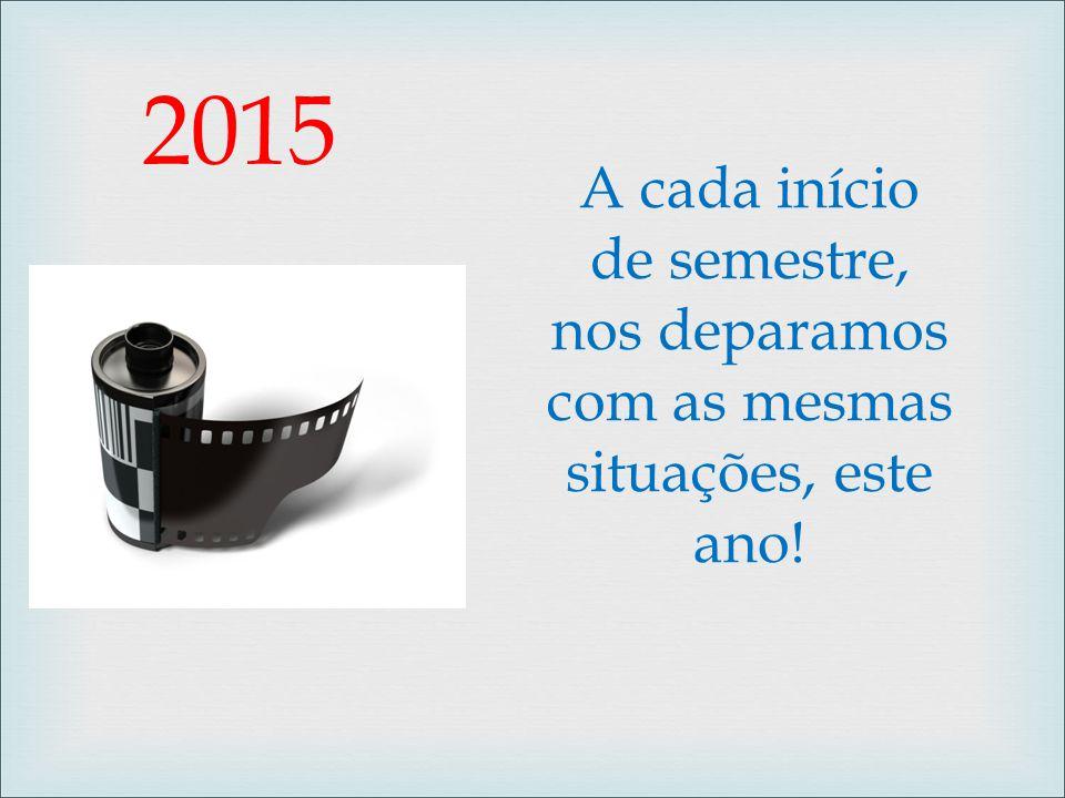 2015 A cada início de semestre, nos deparamos com as mesmas situações, este ano!