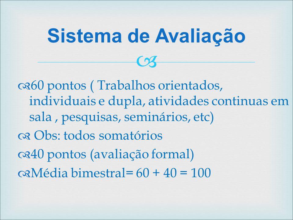 Sistema de Avaliação 60 pontos ( Trabalhos orientados, individuais e dupla, atividades continuas em sala , pesquisas, seminários, etc)